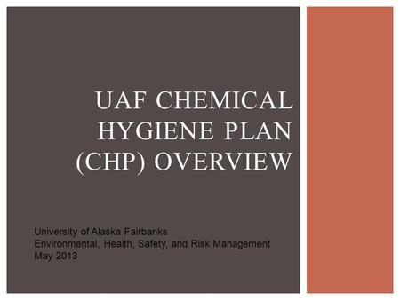UAF CHEMICAL HYGIENE PLAN (CHP) OVERVIEW University of Alaska Fairbanks Environmental, Health, Safety, and Risk Management May 2013.