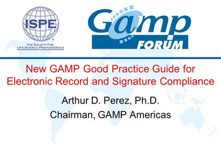 New GAMP Good Practice Guide for Electronic Record and Signature Compliance Arthur D. Perez, Ph.D. Chairman, GAMP Americas.