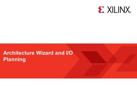 Architecture Wizard and I/O Planning. Architecture Wizard and the I/O Planner 2 © Copyright 2011 Xilinx Objectives After completing this module, you will.
