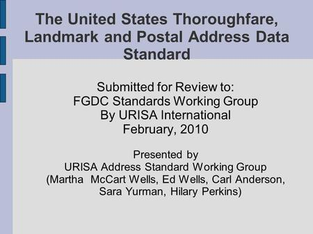 The United States Thoroughfare, Landmark and Postal Address Data Standard Submitted for Review to: FGDC Standards Working Group By URISA International.