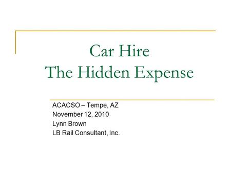 Car Hire The Hidden Expense ACACSO – Tempe, AZ November 12, 2010 Lynn Brown LB Rail Consultant, Inc.