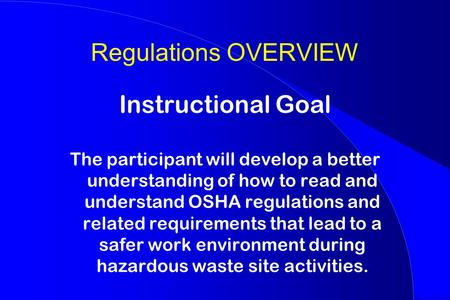 Regulations OVERVIEW Instructional Goal The participant will develop a better understanding of how to read and understand OSHA regulations and related.