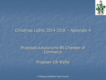 © Bishop's Stortford Town Council Christmas Lights 2014-2018 – Appendix 4 Proposed outsource to BS Chamber of Commerce Proposer-Cllr Wyllie.