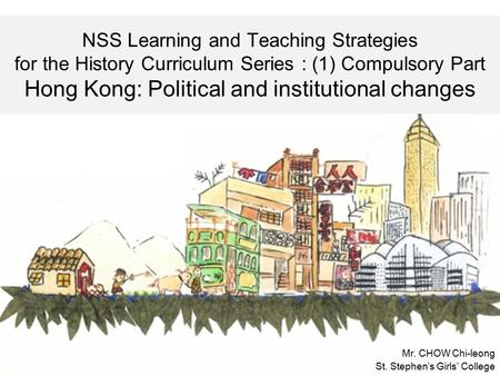 NSS Learning and Teaching Strategies for the History Curriculum Series : (1) Compulsory Part Hong Kong: Political and institutional changes Mr. CHOW Chi-leong.