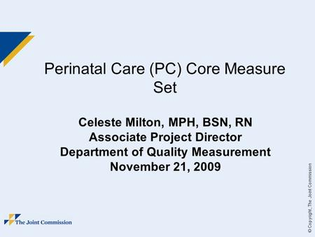 © Copyright, The Joint Commission Perinatal Care (PC) Core Measure Set Celeste Milton, MPH, BSN, RN Associate Project Director Department of Quality Measurement.