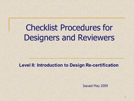 1 Checklist Procedures for Designers and Reviewers Level II: Introduction to Design Re-certification Issued May 2009.