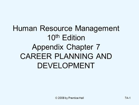 © 2008 by Prentice Hall7A-1 Human Resource Management 10 th Edition Appendix Chapter 7 CAREER PLANNING AND DEVELOPMENT.