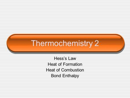 Thermochemistry 2 Hess's Law Heat of Formation Heat of Combustion Bond Enthalpy.