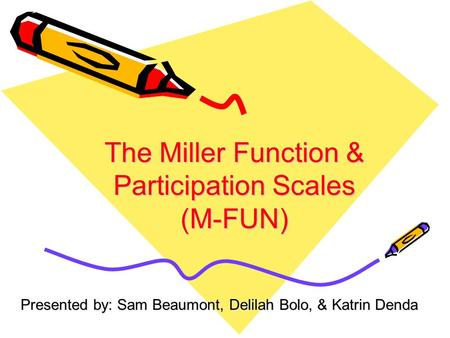 The Miller Function & Participation Scales (M-FUN) Presented by: Sam Beaumont, Delilah Bolo, & Katrin Denda.