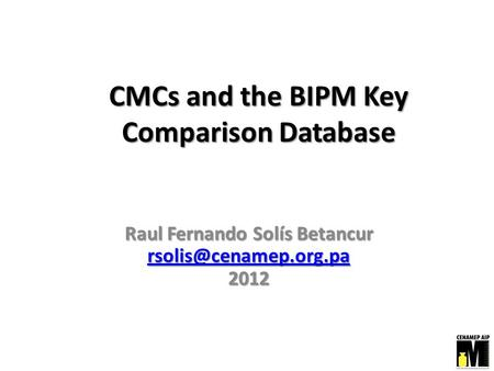 CMCs and the BIPM Key Comparison Database Raul Fernando Solís Betancur 2012.