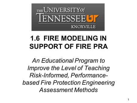 1.6 FIRE MODELING IN SUPPORT OF FIRE PRA An Educational Program to Improve the Level of Teaching Risk-Informed, Performance- based Fire Protection Engineering.