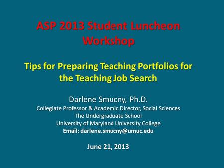 ASP 2013 Student Luncheon Workshop Tips for Preparing Teaching Portfolios for the Teaching Job Search Darlene Smucny, Ph.D. Collegiate Professor & Academic.