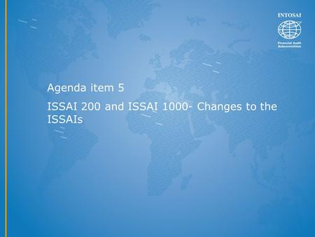 Agenda item 5 ISSAI 200 and ISSAI 1000- Changes to the ISSAIs.