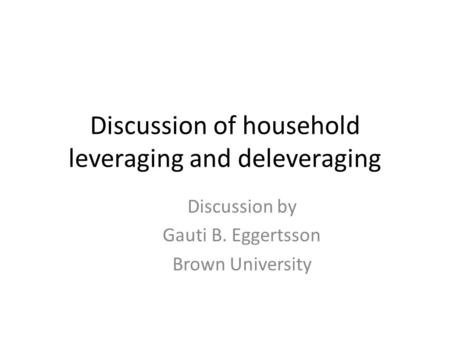 Discussion of household leveraging and deleveraging Discussion by Gauti B. Eggertsson Brown University.