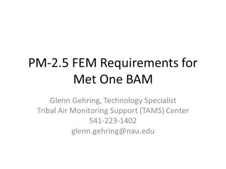 PM-2.5 FEM Requirements for Met One BAM Glenn Gehring, Technology Specialist Tribal Air Monitoring Support (TAMS) Center 541-223-1402
