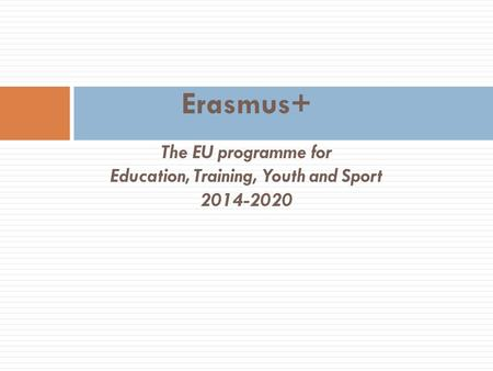 Erasmus+ The EU programme for Education, Training, Youth and Sport 2014-2020.