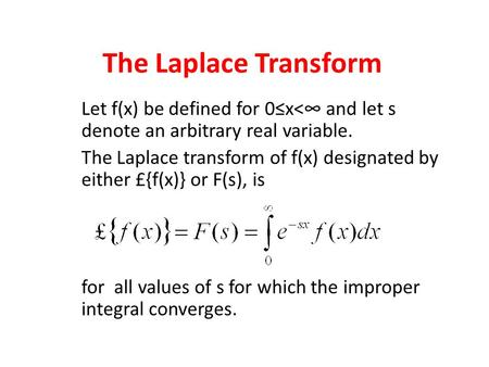 The Laplace Transform Let f(x) be defined for 0≤x<∞ and let s denote an arbitrary real variable. The Laplace transform of f(x) designated by either £{f(x)}