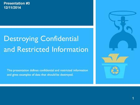 Destroying Confidential and Restricted Information Presentation #3 12/11/2014 This presentation defines confidential and restricted information and gives.
