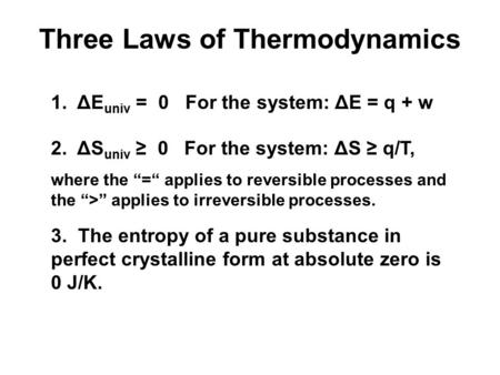 "Three Laws of Thermodynamics 1. ΔE univ = 0 For the system: ΔE = q + w 2. ΔS univ ≥ 0 For the system: ΔS ≥ q/T, where the ""="" applies to reversible processes."