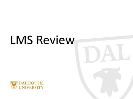 LMS Review. June 3, 2014 | presented by Jane Smith PRESENTATION TITLE Current Environment Since the inception of the LMS, Dalhousie University has used.