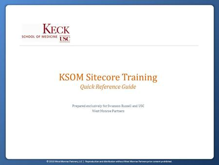 © 2010 West Monroe Partners, LLC | Reproduction and distribution without West Monroe Partners prior consent prohibited. KSOM Sitecore Training Quick Reference.