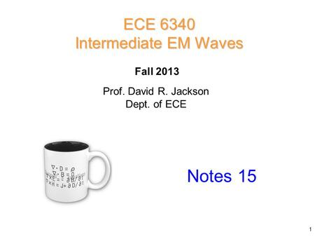 Prof. David R. Jackson Dept. of ECE Fall 2013 Notes 15 ECE 6340 Intermediate EM Waves 1.