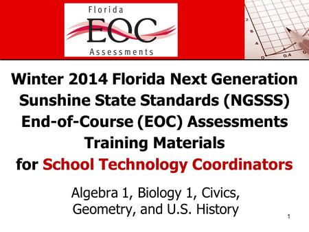 Winter 2014 Florida Next Generation Sunshine State Standards (NGSSS) End-of-Course (EOC) Assessments Training Materials for School Technology Coordinators.