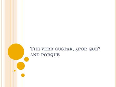 T HE VERB GUSTAR, ¿ POR QUÉ ? AND PORQUE. T HE VERB GUSTAR Use the verb gustar to say what people like. Use the form gusta if the thing they like is singular.