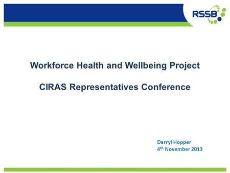Workforce Health and Wellbeing Project CIRAS Representatives Conference Darryl Hopper 4 th November 2013.