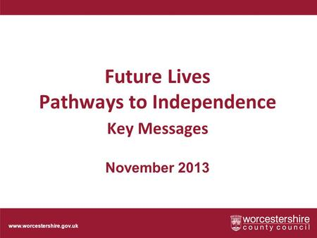Www.worcestershire.gov.uk Future Lives Pathways to Independence Key Messages November 2013.