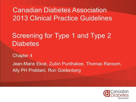 Screening for Type 1 and Type 2 Diabetes Chapter 4 Jean-Marie Ekoé, Zubin Punthakee, Thomas Ransom, Ally PH Prebtani, Ron Goldenberg Canadian Diabetes.