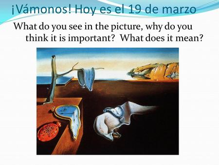 ¡Vámonos! Hoy es el 19 de marzo What do you see in the picture, why do you think it is important? What does it mean?