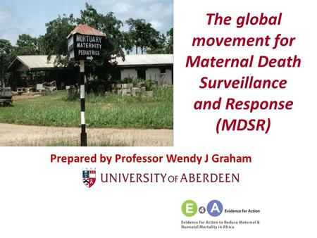 The global movement for Maternal Death Surveillance and Response (MDSR) Prepared by Professor Wendy J Graham.