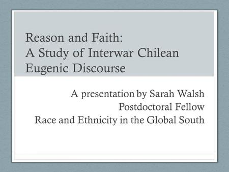 Reason and Faith: A Study of Interwar Chilean Eugenic Discourse A presentation by Sarah Walsh Postdoctoral Fellow Race and Ethnicity in the Global South.