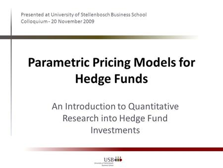 Parametric Pricing Models for Hedge Funds Presented at University of Stellenbosch Business School Colloquium - 20 November 2009 An Introduction to Quantitative.
