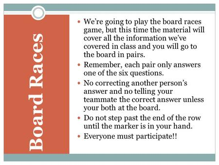 We're going to play the board races game, but this time the material will cover all the information we've covered in class and you will go to the board.