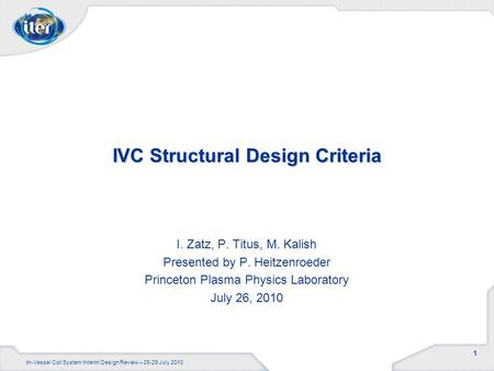 1 In-Vessel Coil System Interim Design Review – 26-29 July 2010 IVC Structural Design Criteria I. Zatz, P. Titus, M. Kalish Presented by P. Heitzenroeder.