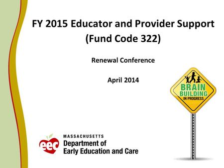 FY 2015 Educator and Provider Support (Fund Code 322) Renewal Conference April 2014.