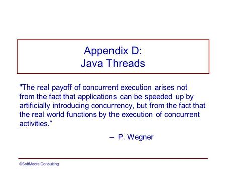 ©SoftMoore ConsultingSlide 1 Appendix D: Java Threads The real payoff of concurrent execution arises not from the fact that applications can be speeded.