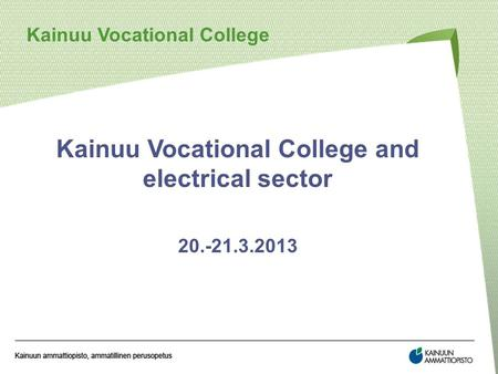 Kainuu Vocational College and electrical sector 20.-21.3.2013 Kainuu Vocational College.