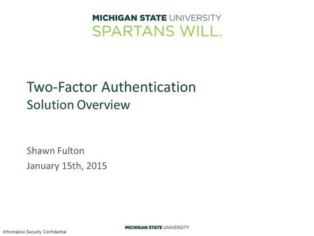 Information Security Confidential Two-Factor Authentication Solution Overview Shawn Fulton January 15th, 2015.