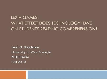 LEXIA GAMES: WHAT EFFECT DOES TECHNOLOGY HAVE ON STUDENTS READING COMPREHENSION? Leah G. Doughman University of West Georgia MEDT 8484 Fall 2010.