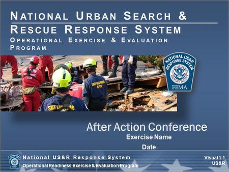 Visual 1.1 US&R National US&R Response System Operational Readiness Exercise & Evaluation Program After Action Conference Exercise Name Date N ATIONAL.