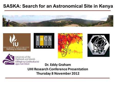 Dr. Eddy Graham UHI Research Conference Presentation Thursday 8 November 2012 SASKA: Search for an Astronomical Site in Kenya.