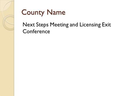 County Name Next Steps Meeting and Licensing Exit Conference.