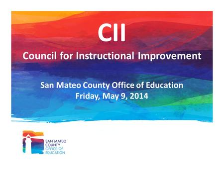 CII Council for Instructional Improvement San Mateo County Office of Education Friday, May 9, 2014.