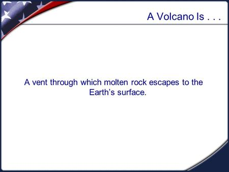 A Volcano Is... A vent through which molten rock escapes to the Earth's surface.