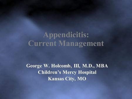 Appendicitis: Current Management George W. Holcomb, III, M.D., MBA Children's Mercy Hospital Kansas City, MO.