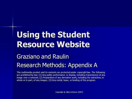 Copyright © Allyn & Bacon (2007) Using the Student Resource Website Graziano and Raulin Research Methods: Appendix A This multimedia product and its contents.