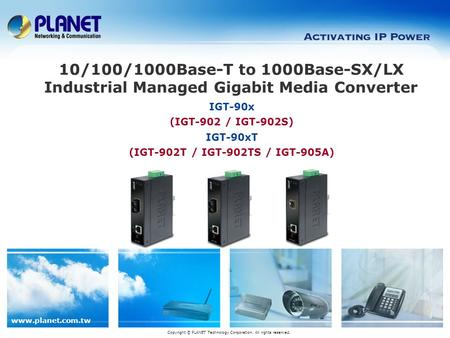 Www.planet.com.tw IGT-90x (IGT-902 / IGT-902S) IGT-90xT (IGT-902T / IGT-902TS / IGT-905A) 10/100/1000Base-T to 1000Base-SX/LX Industrial Managed Gigabit.